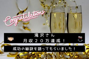 滝沢さんが月収20万達成!成功の秘訣を語って頂きました!